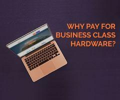 Why You Want to Spend More on Business Class Hardware